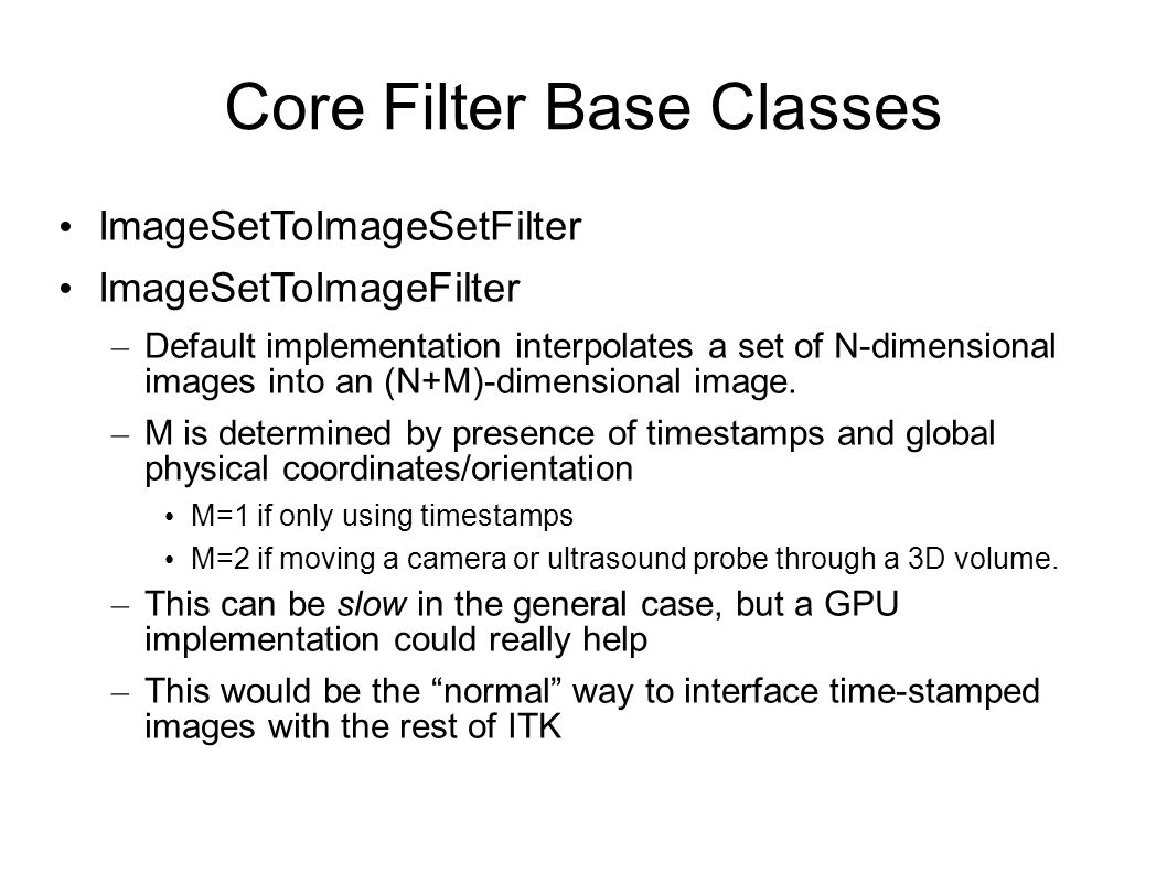 Core Filter Base Classes ImageSetToImageSetFilter ImageSetToImageFilter – Default implementation interpolates a set of N-dimensional images into an (N+M)-dimensional image.