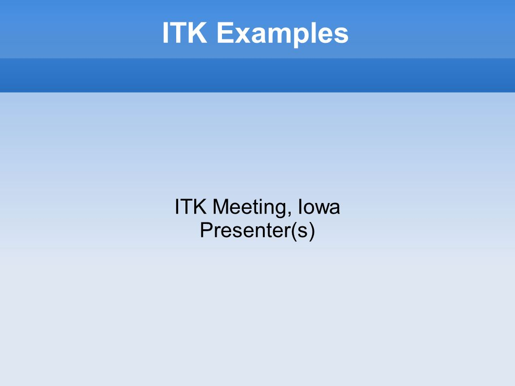 ITK Examples ITK Meeting, Iowa Presenter(s)