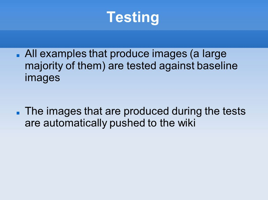 Testing All examples that produce images (a large majority of them) are tested against baseline images The images that are produced during the tests are automatically pushed to the wiki