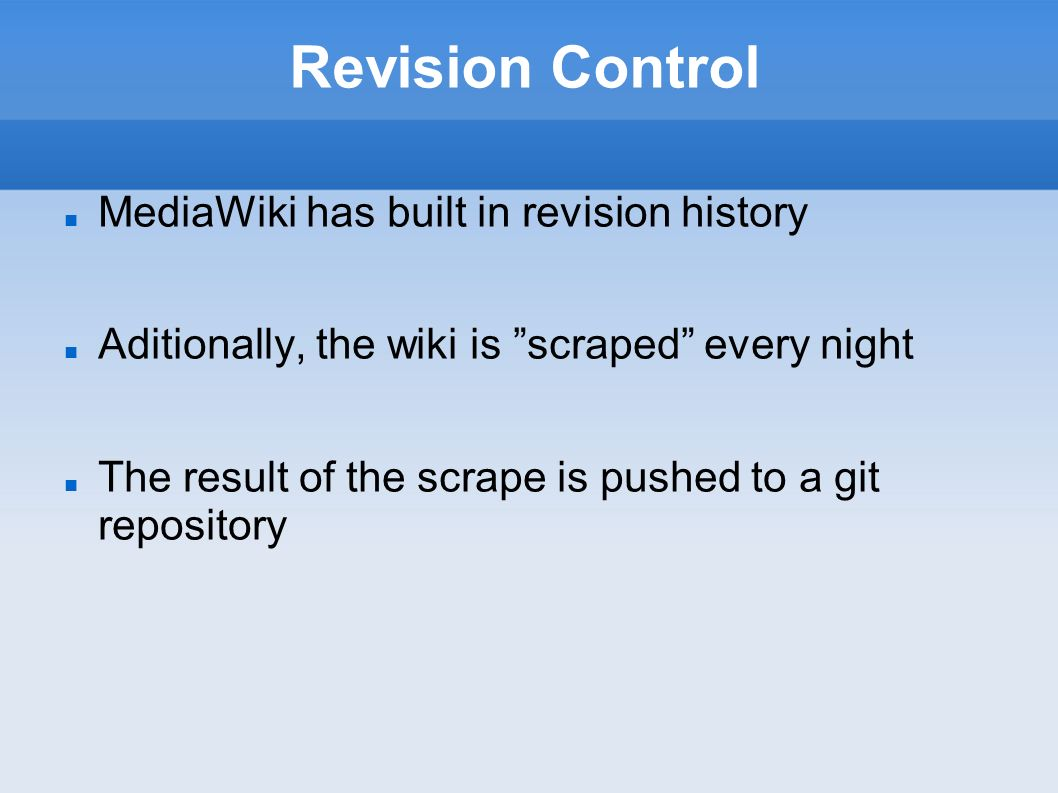 Revision Control MediaWiki has built in revision history Aditionally, the wiki is scraped every night The result of the scrape is pushed to a git repository