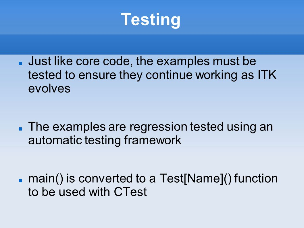 Testing Just like core code, the examples must be tested to ensure they continue working as ITK evolves The examples are regression tested using an automatic testing framework main() is converted to a Test[Name]() function to be used with CTest