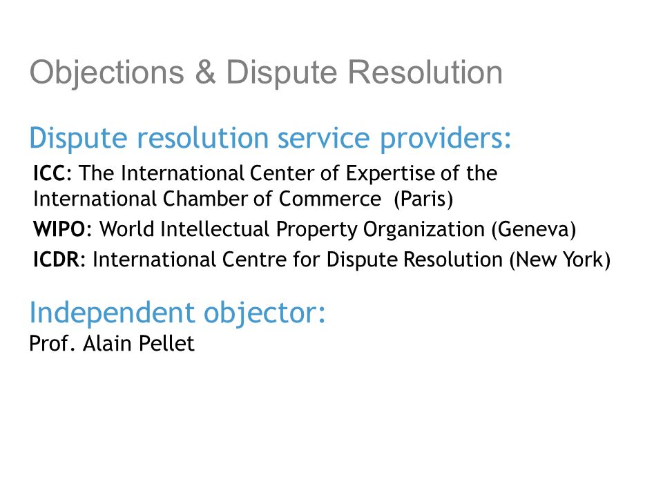 Objections & Dispute Resolution Dispute resolution service providers: ICC: The International Center of Expertise of the International Chamber of Commerce (Paris) WIPO: World Intellectual Property Organization (Geneva) ICDR: International Centre for Dispute Resolution (New York) Independent objector: Prof.