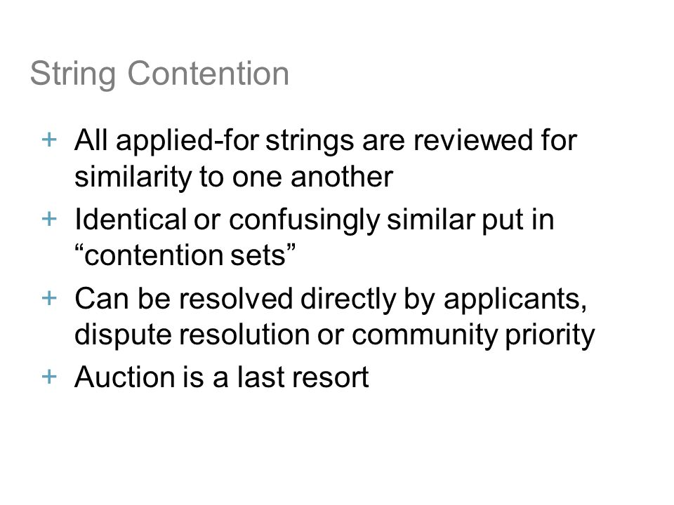 String Contention All applied-for strings are reviewed for similarity to one another Identical or confusingly similar put incontention sets Can be resolved directly by applicants, dispute resolution or community priority Auction is a last resort 12