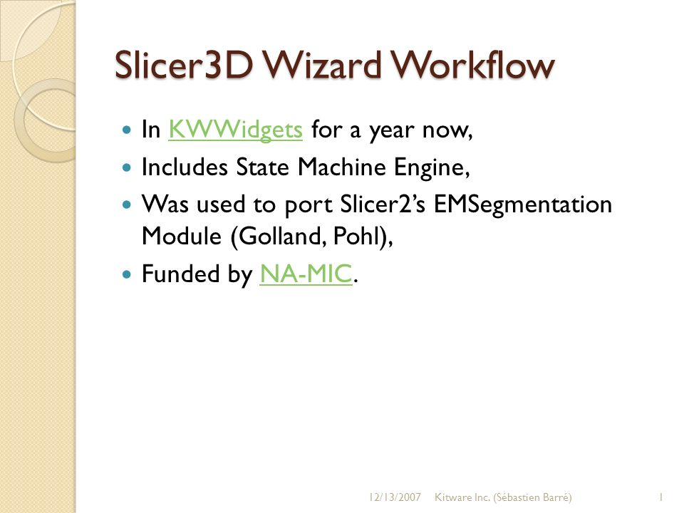 Slicer3D Wizard Workflow In KWWidgets for a year now,KWWidgets Includes State Machine Engine, Was used to port Slicer2s EMSegmentation Module (Golland, Pohl), Funded by NA-MIC.NA-MIC 12/13/20071Kitware Inc.