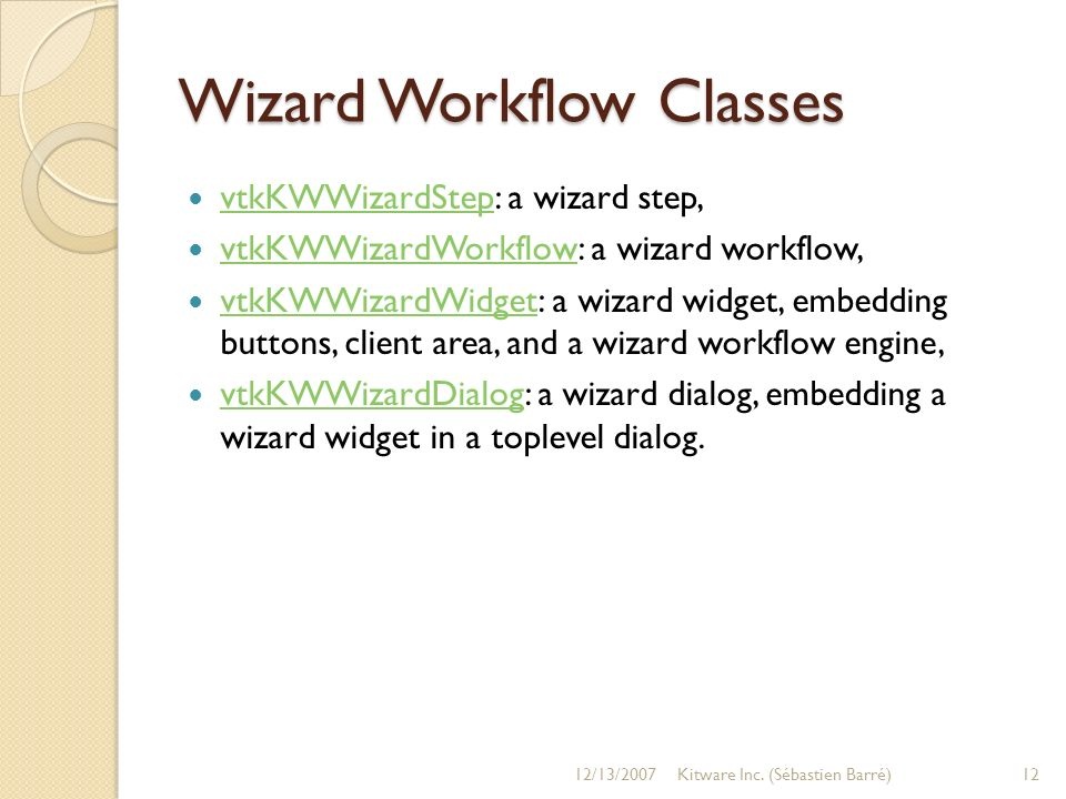 Wizard Workflow Classes vtkKWWizardStep: a wizard step, vtkKWWizardStep vtkKWWizardWorkflow: a wizard workflow, vtkKWWizardWorkflow vtkKWWizardWidget: a wizard widget, embedding buttons, client area, and a wizard workflow engine, vtkKWWizardWidget vtkKWWizardDialog: a wizard dialog, embedding a wizard widget in a toplevel dialog.