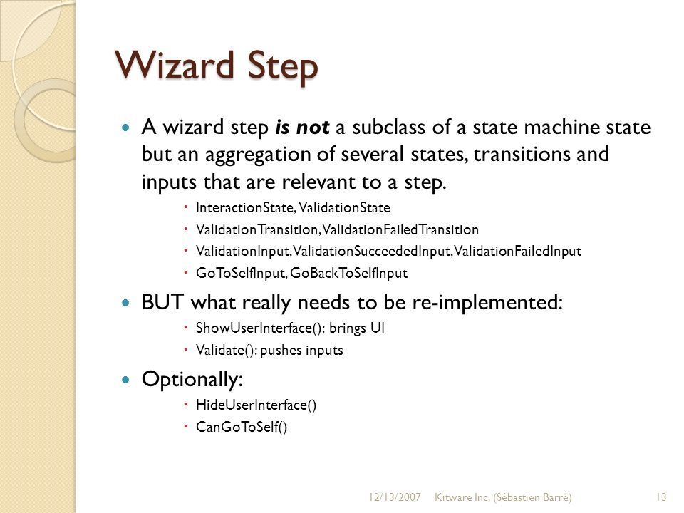 Wizard Step A wizard step is not a subclass of a state machine state but an aggregation of several states, transitions and inputs that are relevant to a step.