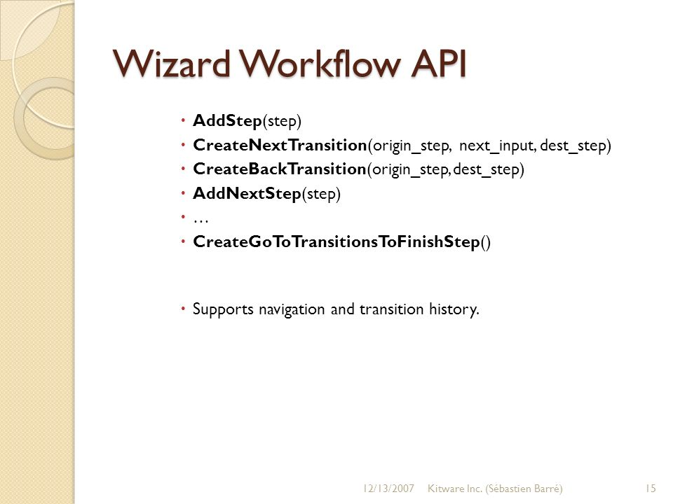 Wizard Workflow API AddStep(step) CreateNextTransition(origin_step, next_input, dest_step) CreateBackTransition(origin_step, dest_step) AddNextStep(step) … CreateGoToTransitionsToFinishStep() Supports navigation and transition history.