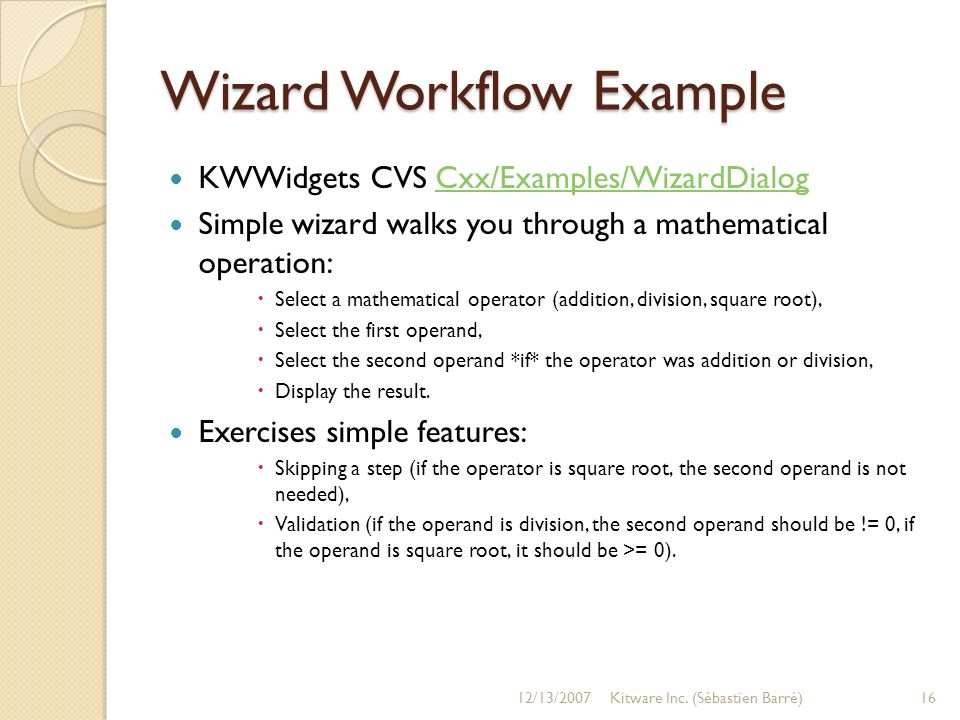 Wizard Workflow Example KWWidgets CVS Cxx/Examples/WizardDialogCxx/Examples/WizardDialog Simple wizard walks you through a mathematical operation: Select a mathematical operator (addition, division, square root), Select the first operand, Select the second operand *if* the operator was addition or division, Display the result.