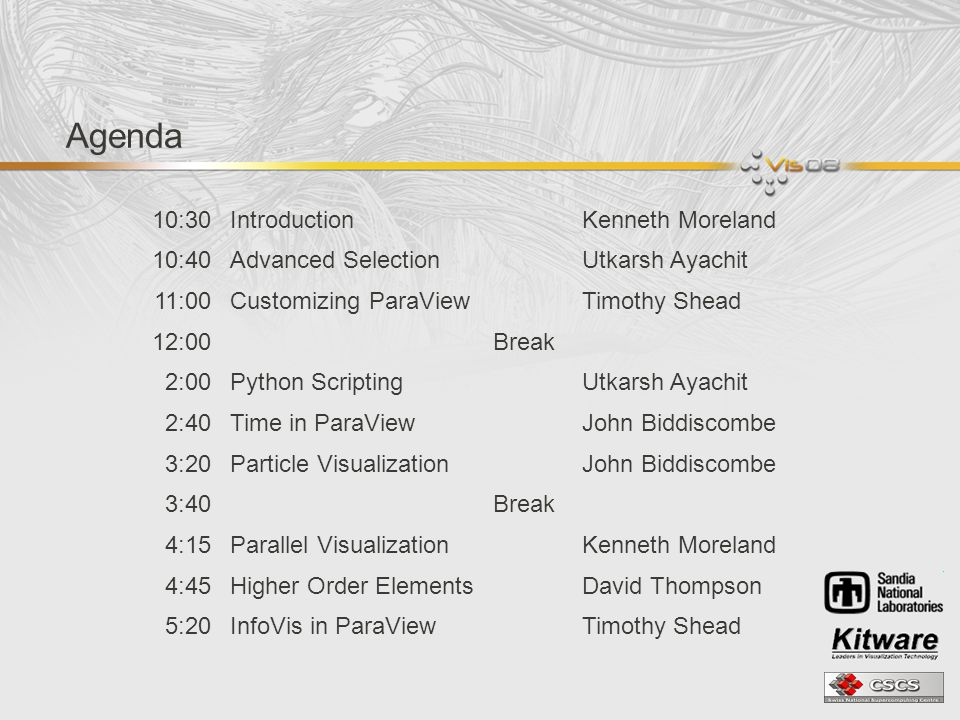 Agenda 10:30IntroductionKenneth Moreland 10:40Advanced SelectionUtkarsh Ayachit 11:00Customizing ParaViewTimothy Shead 12:00Break 2:00Python ScriptingUtkarsh Ayachit 2:40Time in ParaViewJohn Biddiscombe 3:20Particle VisualizationJohn Biddiscombe 3:40Break 4:15Parallel VisualizationKenneth Moreland 4:45Higher Order ElementsDavid Thompson 5:20InfoVis in ParaViewTimothy Shead