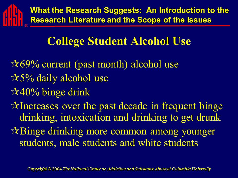 ® What the Research Suggests: An Introduction to the Research Literature and the Scope of the Issues Copyright © 2004 The National Center on Addiction and Substance Abuse at Columbia University College Student Alcohol Use 69% current (past month) alcohol use 5% daily alcohol use 40% binge drink Increases over the past decade in frequent binge drinking, intoxication and drinking to get drunk Binge drinking more common among younger students, male students and white students