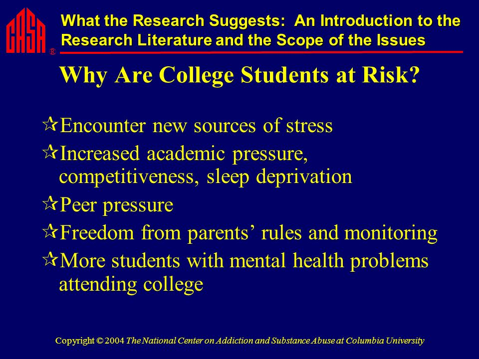 ® What the Research Suggests: An Introduction to the Research Literature and the Scope of the Issues Copyright © 2004 The National Center on Addiction and Substance Abuse at Columbia University Why Are College Students at Risk.