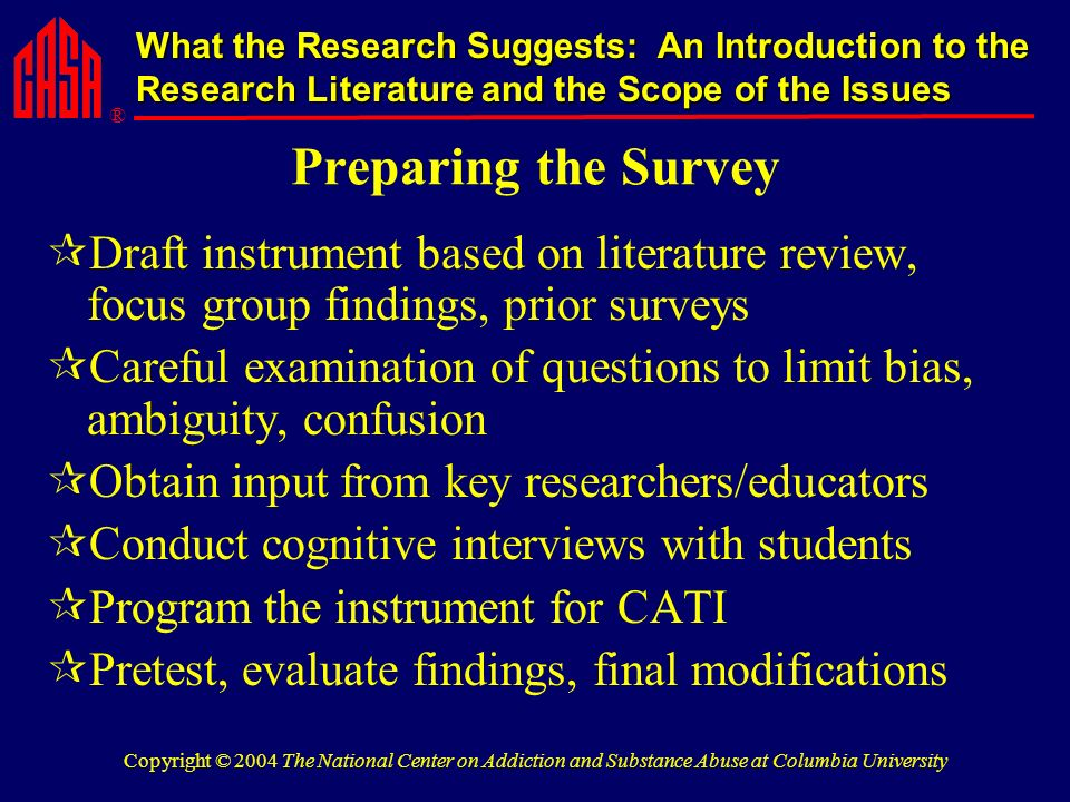 ® What the Research Suggests: An Introduction to the Research Literature and the Scope of the Issues Copyright © 2004 The National Center on Addiction and Substance Abuse at Columbia University Preparing the Survey Draft instrument based on literature review, focus group findings, prior surveys Careful examination of questions to limit bias, ambiguity, confusion Obtain input from key researchers/educators Conduct cognitive interviews with students Program the instrument for CATI Pretest, evaluate findings, final modifications