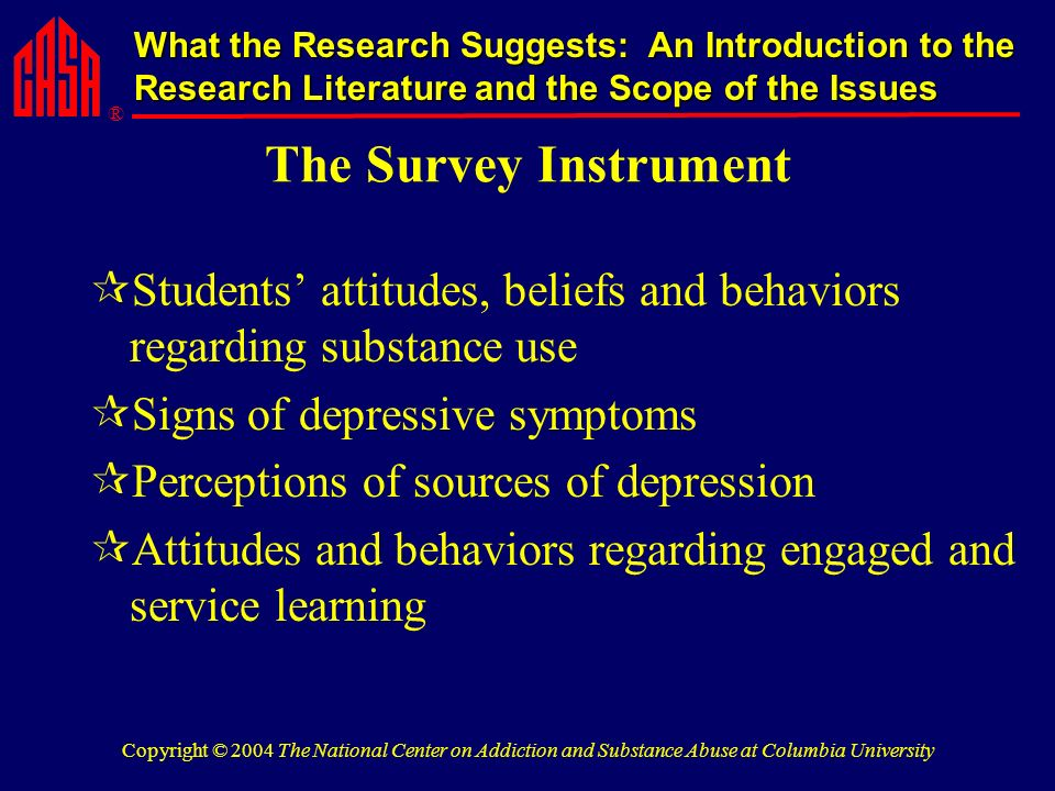 ® What the Research Suggests: An Introduction to the Research Literature and the Scope of the Issues Copyright © 2004 The National Center on Addiction and Substance Abuse at Columbia University The Survey Instrument Students attitudes, beliefs and behaviors regarding substance use Signs of depressive symptoms Perceptions of sources of depression Attitudes and behaviors regarding engaged and service learning