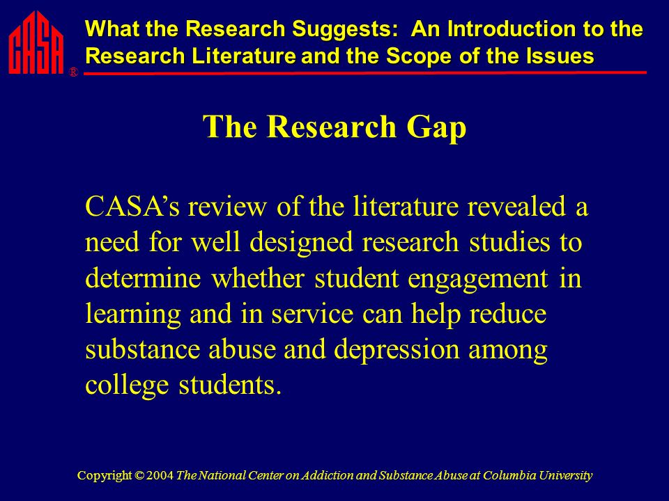 ® What the Research Suggests: An Introduction to the Research Literature and the Scope of the Issues Copyright © 2004 The National Center on Addiction and Substance Abuse at Columbia University The Research Gap CASAs review of the literature revealed a need for well designed research studies to determine whether student engagement in learning and in service can help reduce substance abuse and depression among college students.