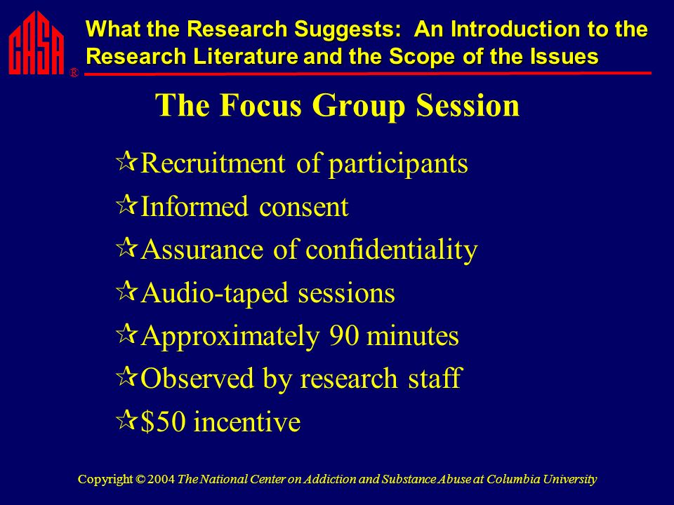 ® What the Research Suggests: An Introduction to the Research Literature and the Scope of the Issues Copyright © 2004 The National Center on Addiction and Substance Abuse at Columbia University The Focus Group Session Recruitment of participants Informed consent Assurance of confidentiality Audio-taped sessions Approximately 90 minutes Observed by research staff $50 incentive