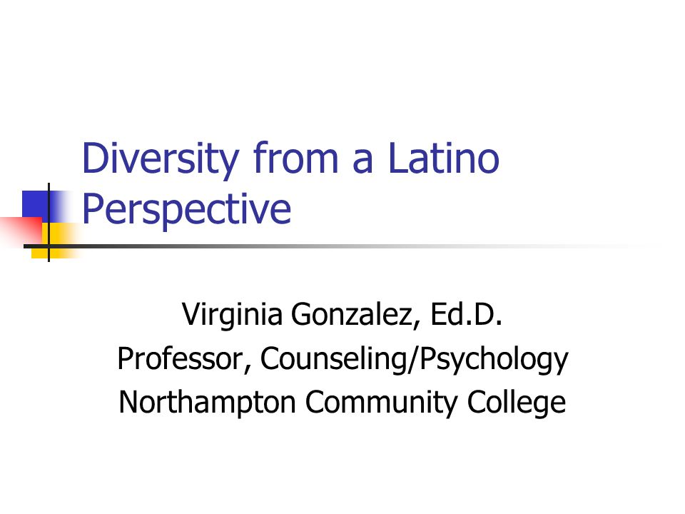 Diversity from a Latino Perspective Virginia Gonzalez, Ed.D.