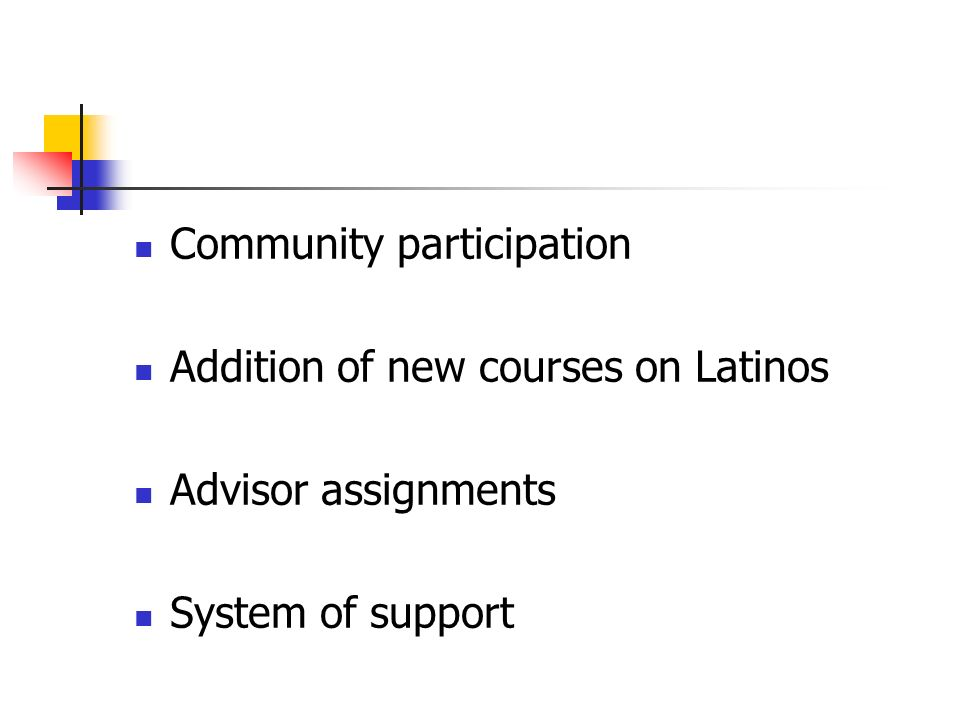 Community participation Addition of new courses on Latinos Advisor assignments System of support