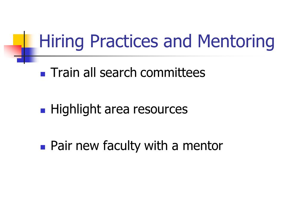 Hiring Practices and Mentoring Train all search committees Highlight area resources Pair new faculty with a mentor