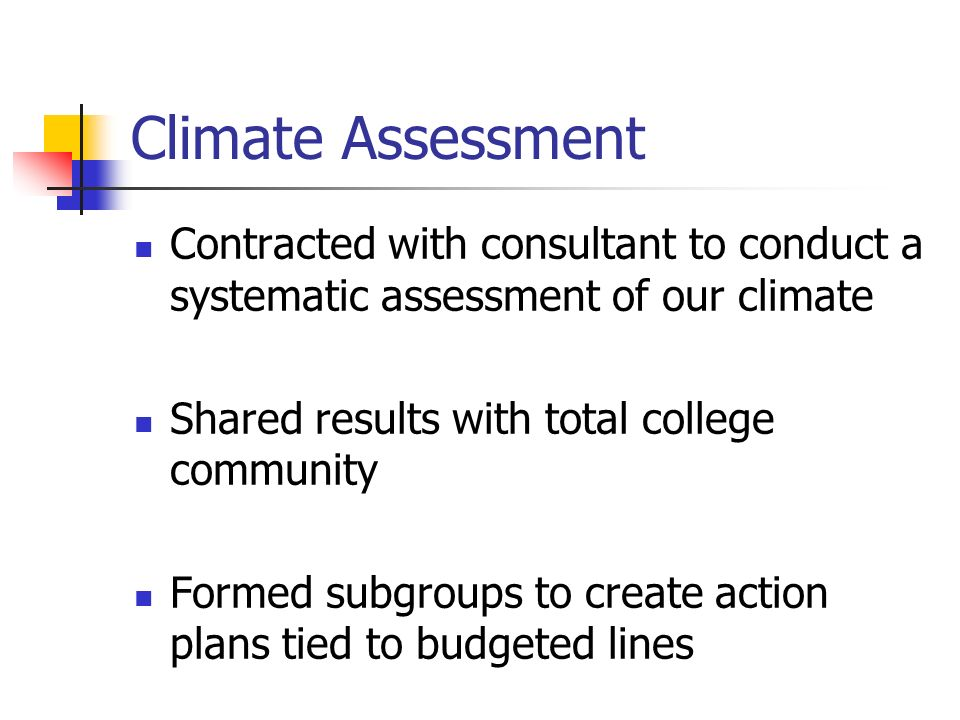 Climate Assessment Contracted with consultant to conduct a systematic assessment of our climate Shared results with total college community Formed subgroups to create action plans tied to budgeted lines