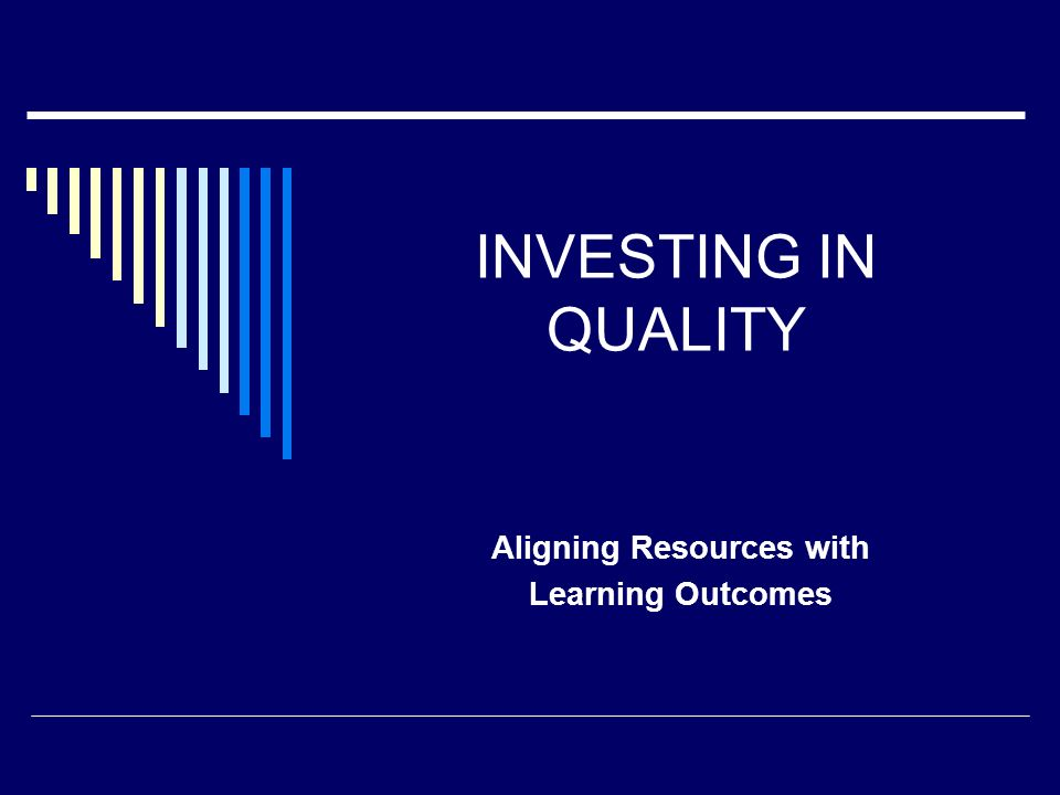INVESTING IN QUALITY Aligning Resources with Learning Outcomes