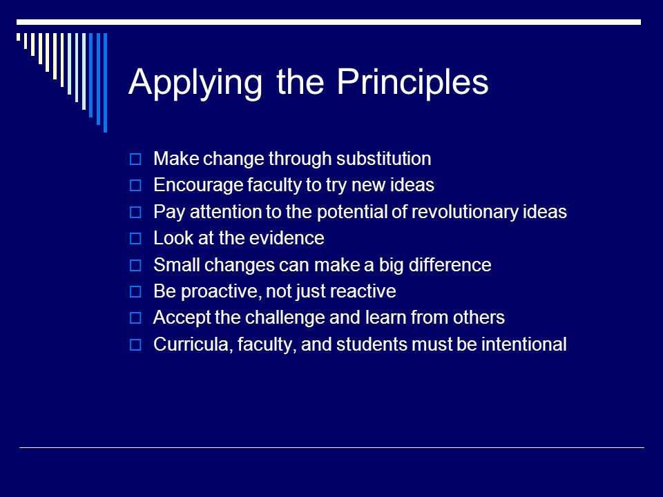 Applying the Principles Make change through substitution Encourage faculty to try new ideas Pay attention to the potential of revolutionary ideas Look at the evidence Small changes can make a big difference Be proactive, not just reactive Accept the challenge and learn from others Curricula, faculty, and students must be intentional