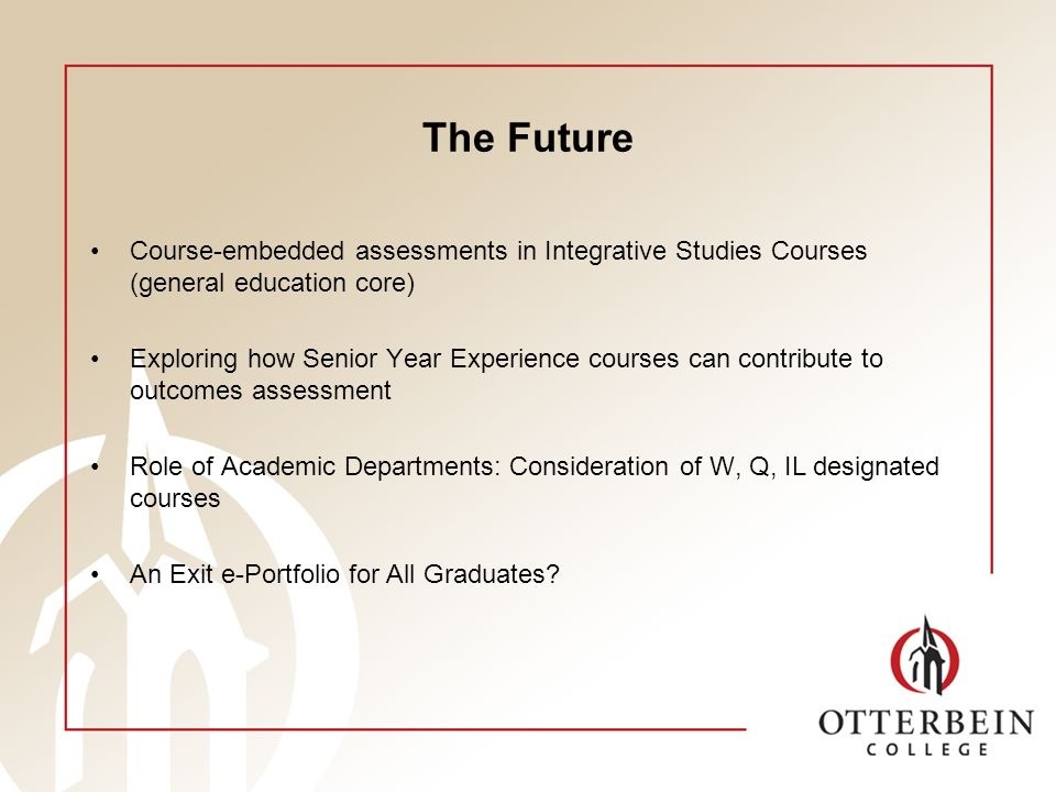 The Future Course-embedded assessments in Integrative Studies Courses (general education core) Exploring how Senior Year Experience courses can contribute to outcomes assessment Role of Academic Departments: Consideration of W, Q, IL designated courses An Exit e-Portfolio for All Graduates