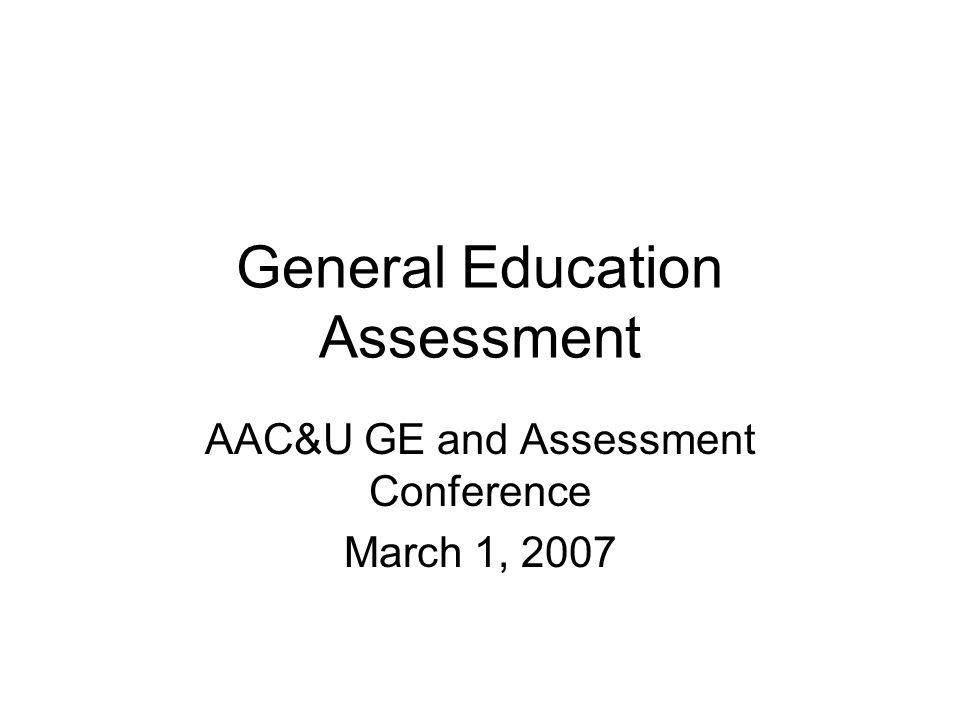 General Education Assessment AAC&U GE and Assessment Conference March 1, 2007