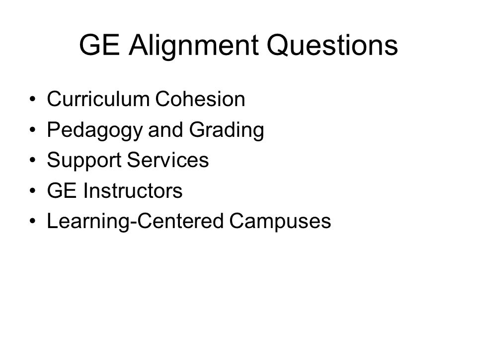 GE Alignment Questions Curriculum Cohesion Pedagogy and Grading Support Services GE Instructors Learning-Centered Campuses