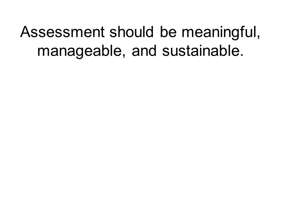 Assessment should be meaningful, manageable, and sustainable.