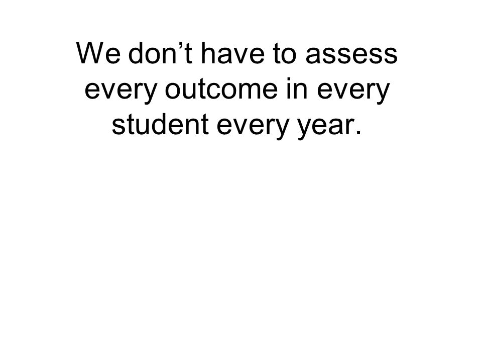 We dont have to assess every outcome in every student every year.