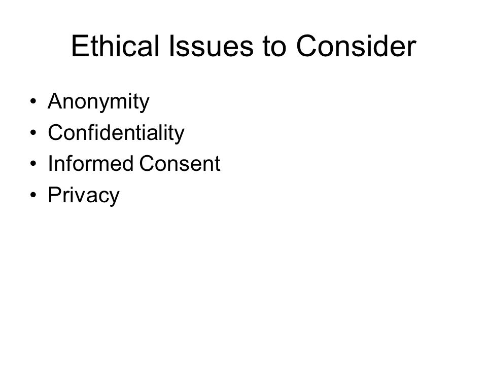 Ethical Issues to Consider Anonymity Confidentiality Informed Consent Privacy