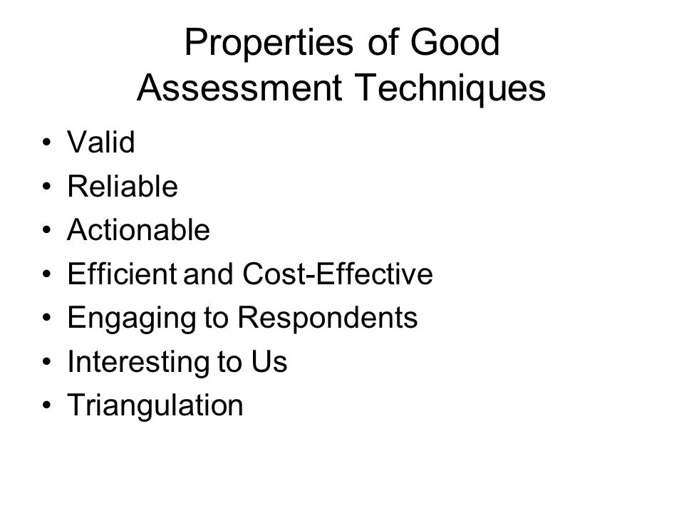 Properties of Good Assessment Techniques Valid Reliable Actionable Efficient and Cost-Effective Engaging to Respondents Interesting to Us Triangulation