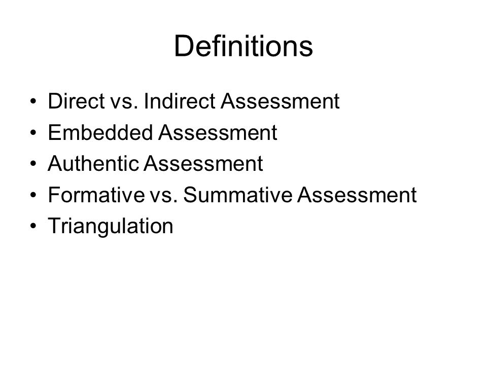 Definitions Direct vs. Indirect Assessment Embedded Assessment Authentic Assessment Formative vs.