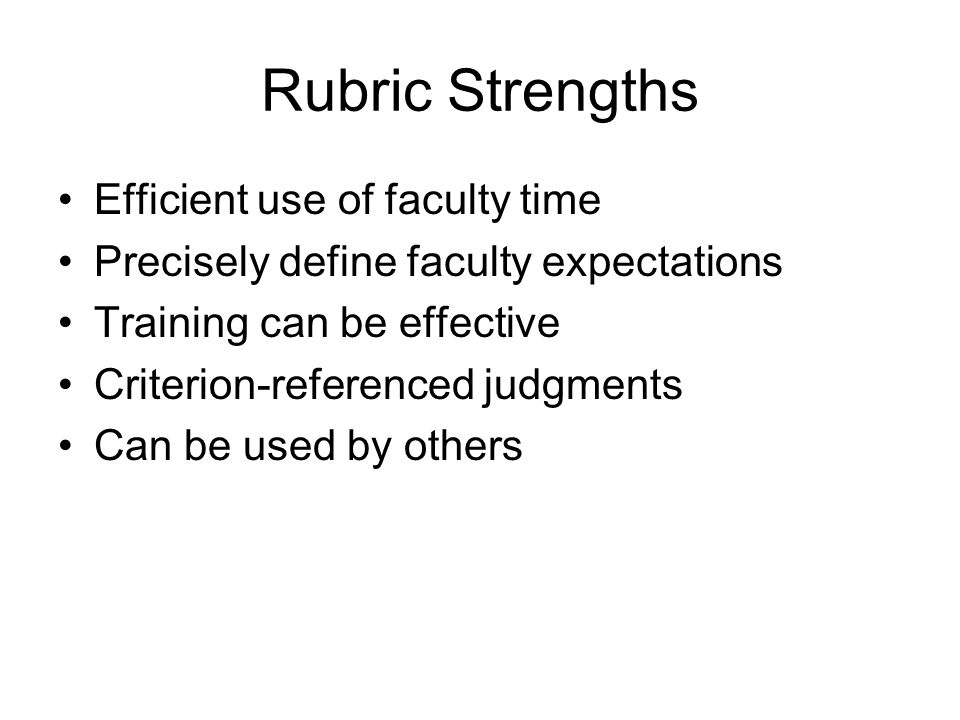 Rubric Strengths Efficient use of faculty time Precisely define faculty expectations Training can be effective Criterion-referenced judgments Can be used by others
