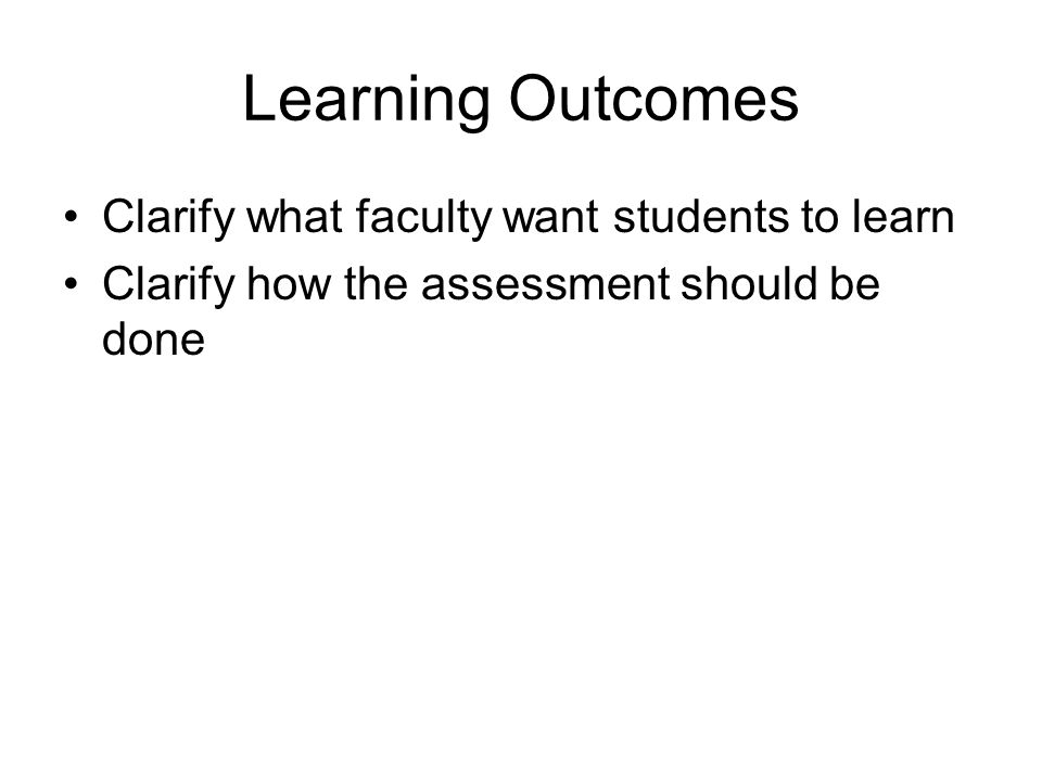 Learning Outcomes Clarify what faculty want students to learn Clarify how the assessment should be done