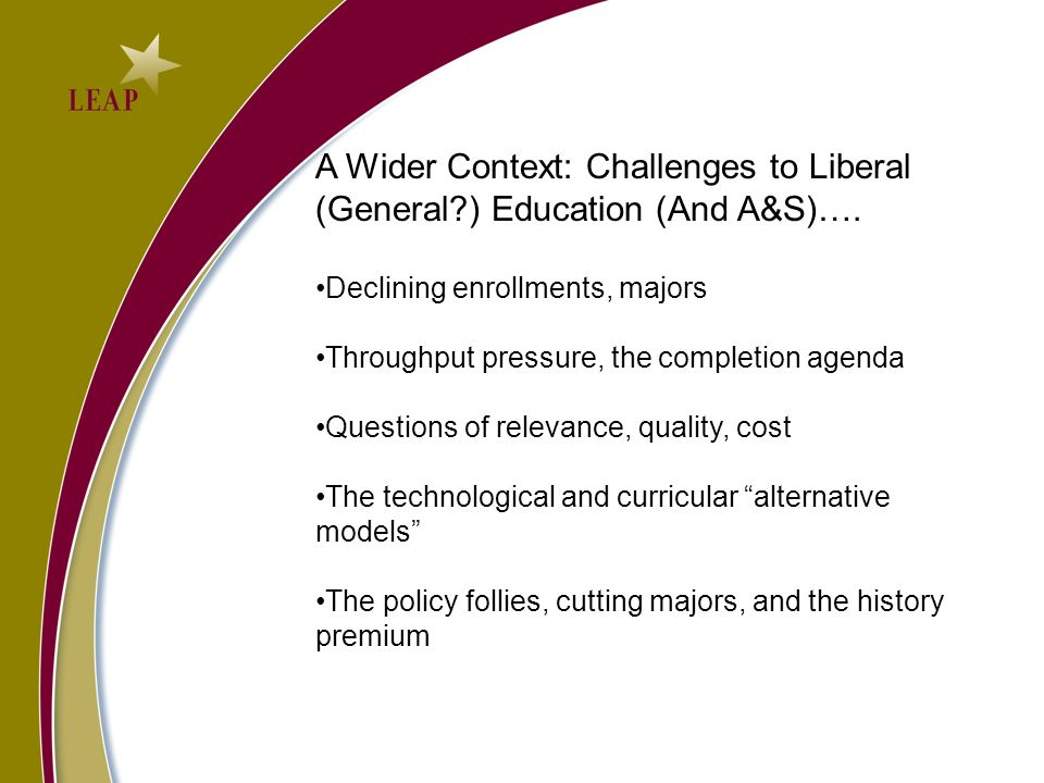 A Wider Context: Challenges to Liberal (General ) Education (And A&S)….