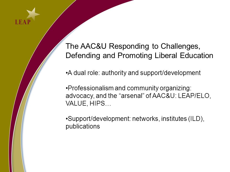 The AAC&U Responding to Challenges, Defending and Promoting Liberal Education A dual role: authority and support/development Professionalism and community organizing: advocacy, and the arsenal of AAC&U: LEAP/ELO, VALUE, HIPS… Support/development: networks, institutes (ILD), publications