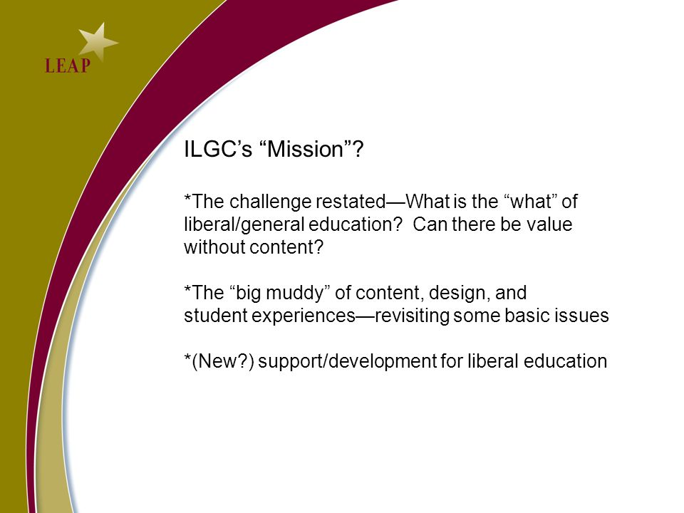 ILGCs Mission. *The challenge restatedWhat is the what of liberal/general education.