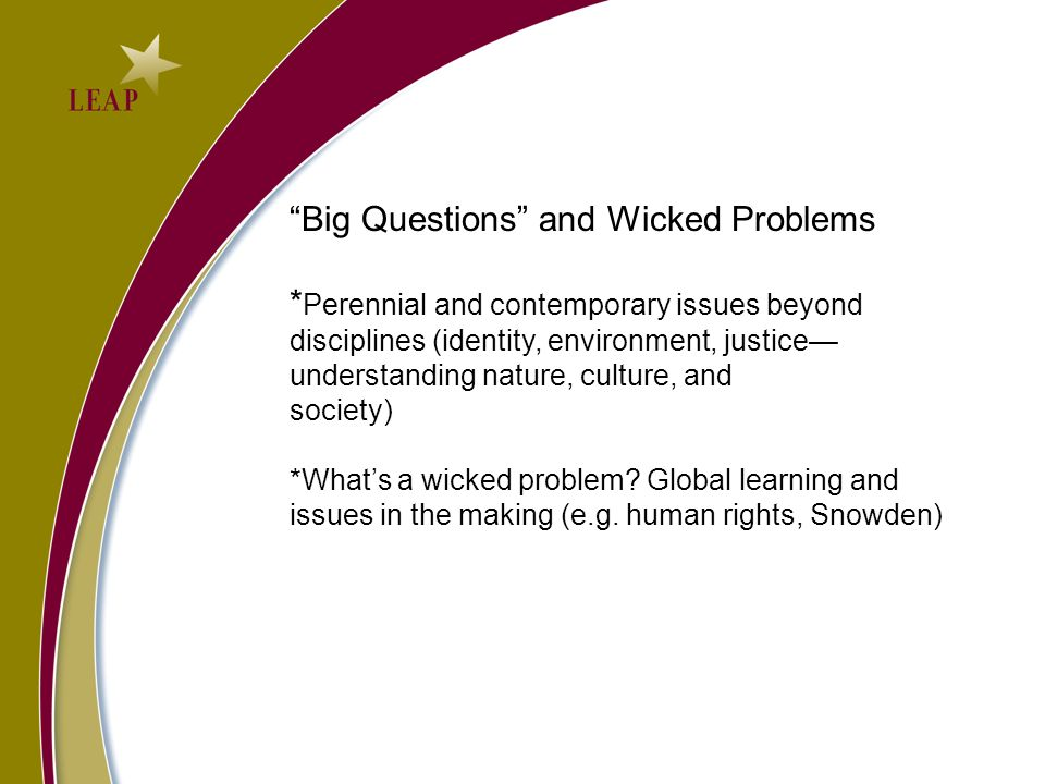 Big Questions and Wicked Problems * Perennial and contemporary issues beyond disciplines (identity, environment, justice understanding nature, culture, and society) *Whats a wicked problem.