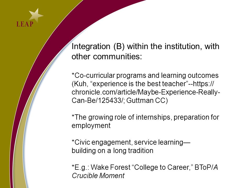 Integration (B) within the institution, with other communities: *Co-curricular programs and learning outcomes (Kuh, experience is the best teacher--https:// chronicle.com/article/Maybe-Experience-Really- Can-Be/125433/; Guttman CC) *The growing role of internships, preparation for employment *Civic engagement, service learning building on a long tradition *E.g.: Wake Forest College to Career, BToP/A Crucible Moment