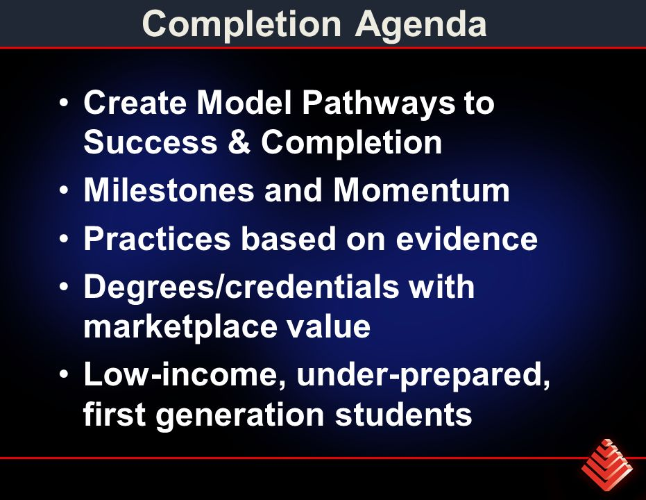 Completion Agenda Create Model Pathways to Success & Completion Milestones and Momentum Practices based on evidence Degrees/credentials with marketplace value Low-income, under-prepared, first generation students