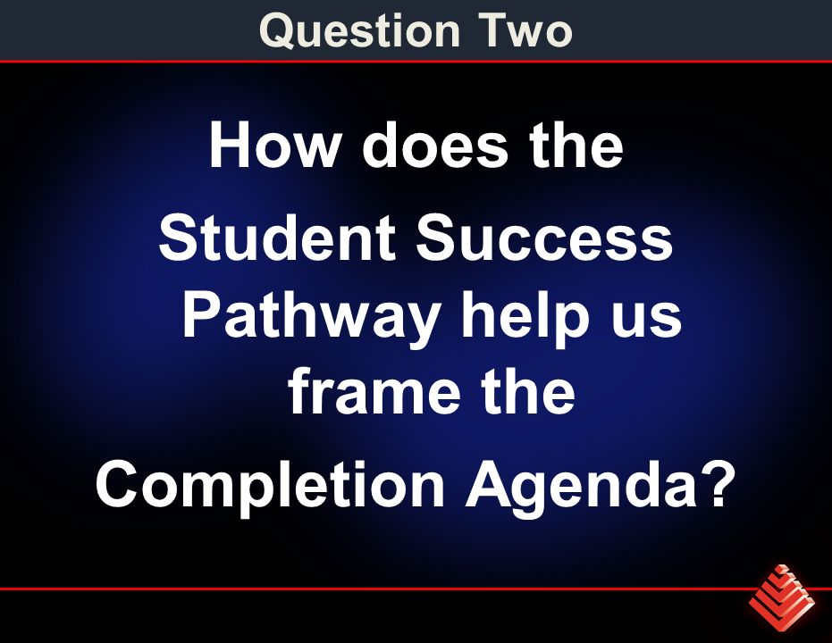 Question Two How does the Student Success Pathway help us frame the Completion Agenda