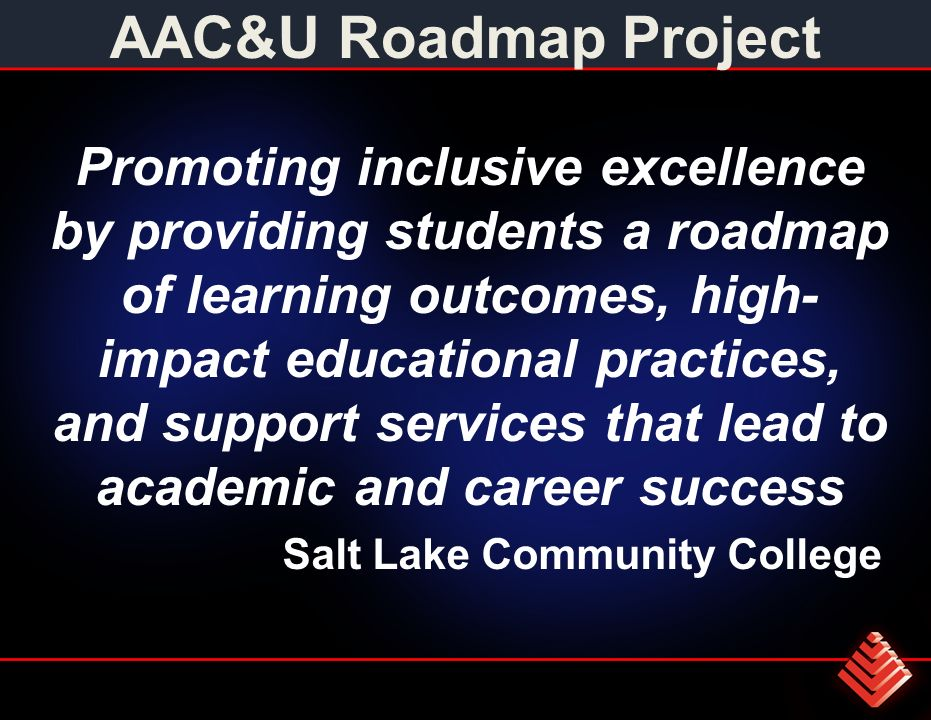 AAC&U Roadmap Project Promoting inclusive excellence by providing students a roadmap of learning outcomes, high- impact educational practices, and support services that lead to academic and career success Salt Lake Community College