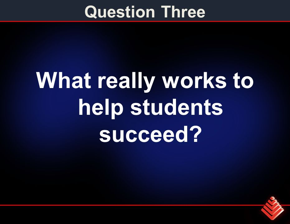 Question Three What really works to help students succeed