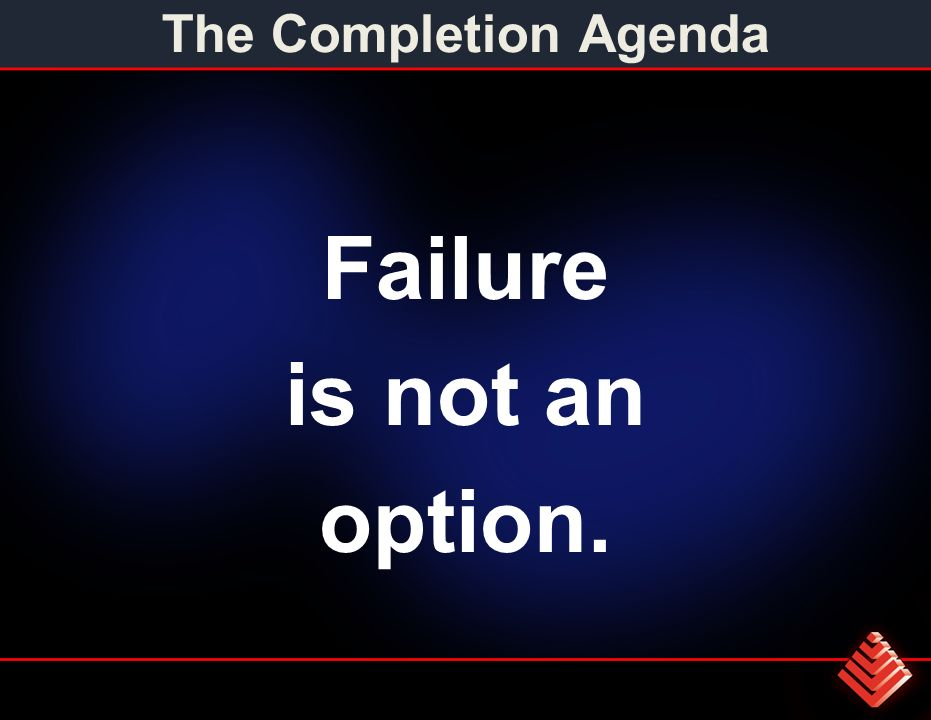 The Completion Agenda Failure is not an option.