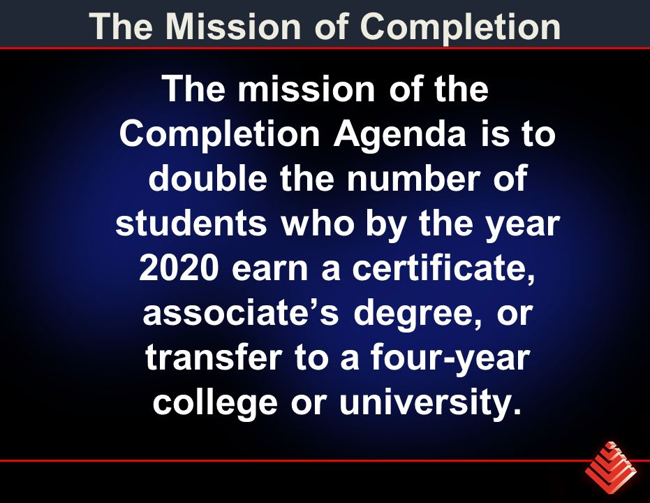 The Mission of Completion The mission of the Completion Agenda is to double the number of students who by the year 2020 earn a certificate, associates degree, or transfer to a four-year college or university.