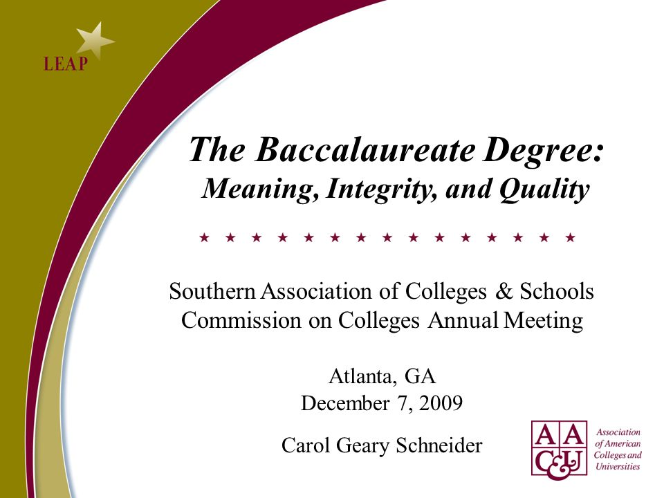 The Baccalaureate Degree: Meaning, Integrity, and Quality Southern Association of Colleges & Schools Commission on Colleges Annual Meeting Atlanta, GA December 7, 2009 Carol Geary Schneider
