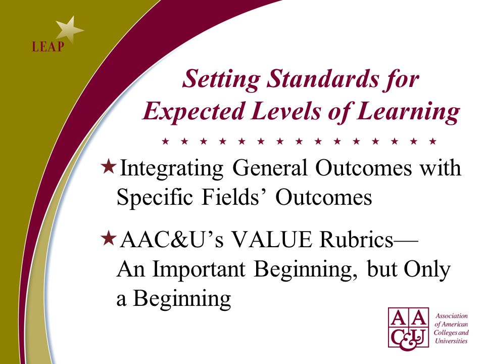Setting Standards for Expected Levels of Learning Integrating General Outcomes with Specific Fields Outcomes AAC&Us VALUE Rubrics An Important Beginning, but Only a Beginning