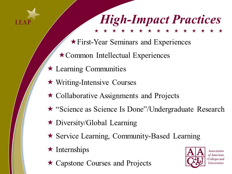 High-Impact Practices First-Year Seminars and Experiences Common Intellectual Experiences Learning Communities Writing-Intensive Courses Collaborative Assignments and Projects Science as Science Is Done/Undergraduate Research Diversity/Global Learning Service Learning, Community-Based Learning Internships Capstone Courses and Projects