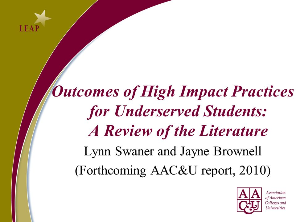 Outcomes of High Impact Practices for Underserved Students: A Review of the Literature Lynn Swaner and Jayne Brownell (Forthcoming AAC&U report, 2010)